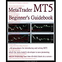 『 MetaTrader MT5 Beginner's Guidebook 』 - All 18 steps for introducing and setting MT5 which the meta trader's developer is now promoting and for displaying ... charts in a screen - (English Edition)
