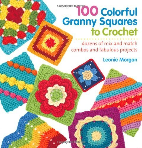 100 Colorful Granny Squares to Crochet: Dozens of Mix and Match Combos and Fabulous Projects by Morgan, Leonie (2013) Paperback