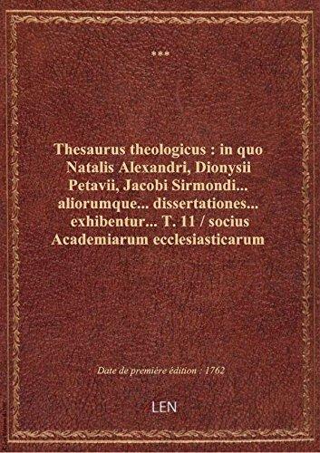 Thesaurus theologicus : in quo Natalis Alexandri, Dionysii Petavii, Jacobi Sirmondi... aliorumque...