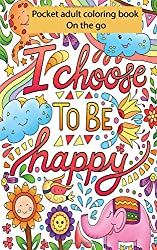 Pocket Adult Coloring Books On the Go : I Choose To Be Happy: Perfectly Portable Pages Small and Pocket Size; Convenient 5x8 Size is Perfect to Take Along Everywhere You Go