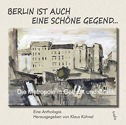 Berlin ist auch eine schöne Gegend ...: Die Metropole in Gedicht und Grafik
