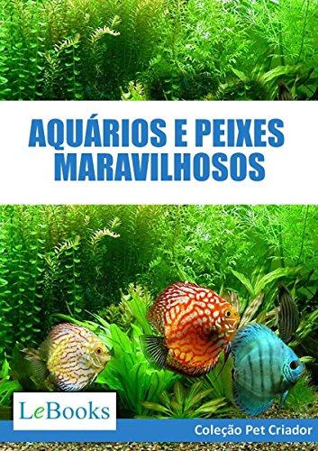 Aquários e peixes maravilhosos: Como cuidar de aquários e escolher as melhores espécies de peixes (Coleção Pet Criador) (Portuguese Edition) por Edições Lebooks