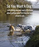 So You Want A Dog?: everything you ever wanted to know about getting your first dog but were afraid to ask