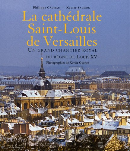 La cathdrale Saint-Louis de Versailles : Un grand chantier royal du rgne de Louis XV