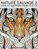 Nature Sauvage 2: Livre De Coloriage Pour Adultes: Un cadeau à colorier unique pour hommes et femmes, adolescents et séniors pour une méditation de ... et une art-thérapie colorée et antistress
