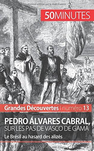 Pedro lvares Cabral, sur les pas de Vasco de Gama: Le Brsil au hasard des alizs