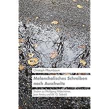 Melancholisches Schreiben nach Auschwitz: Studien zu Wolfgang Hildesheimer, Jean Améry und W.G. Sebald (KONNEX - Studien im Schnittbereich von Literatur, Kultur und Natur)