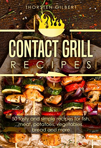 Contact grill recipes: 50 tasty and simple recipes for fish, meat, potatoes, vegetables, bread and more – The contact grill recipe book (English Edition)