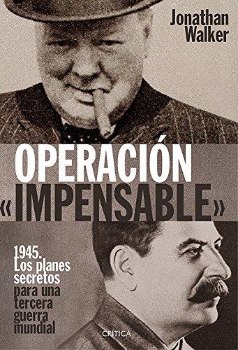 OPERACIÓN «IMPENSABLE»: 1945. Los planes secretos para una tercera guerra mundial por Jonathan Walker
