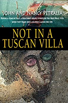 Not in a Tuscan Villa: During a year in Italy, a New Jersey couple discovers the true Dolce Vita when they trade rose-colored glasses for 3Ds (English Edition) de [Petralia, John, Petralia, Nancy]