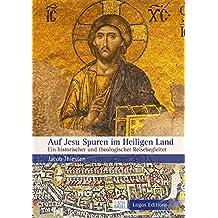 Auf Jesu Spuren im Heiligen Land: Ein historischer und theologischer Reisebegleiter
