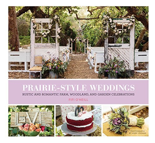 Prairie Style Weddings: Rustic and Romantic Farm, Woodland, and Garden Celebrations: Written by Fifi O'Neill, 2015 Edition, Publisher: Chronicle Books [Hardcover]