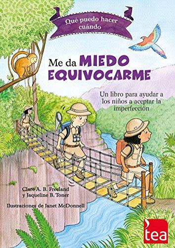 QUÉ PUEDO HACER CUANDO ME DA MIEDO EQUIVOCARME: un libro para ayudar a las niñas y niños a perder el miedo a cometer errores por C.A.B. Freeland y J.B. Toner