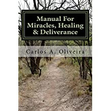 Manual For Miracles, Healing And Deliverance: Freedom From Demons, Diseases, Curses And Witchcraft!: A Practical Guide To Self-Healing and Self-Deliverance (English Edition)