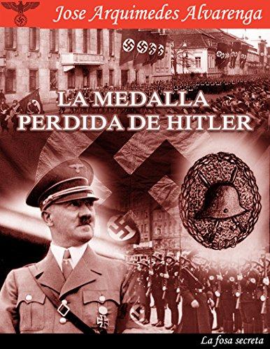 La Medalla Perdida de Hitler: La Fosa Secreta por JOSE ARQUIMEDES ALVARENGA