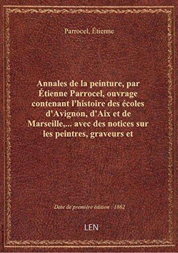 Annales de la peinture, par tienne Parrocel, ouvrage contenant l'histoire des coles d'Avignon, d'A