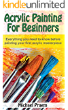 Acrylic Painting For Beginners: Everything you need to know before painting your first acrylic masterpiece (Acrylic Painting Toturials Book 1) (English Edition)