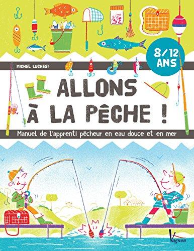 Allons à la pêche ! : Manuel de l'apprenti pêcheur en eau douce et en mer par Michel Luchesi