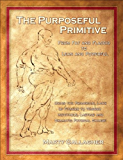 The Purposeful Primitive: From Fat and Flaccid to Lean and Powerful - Using the Primordial Laws of Fitness to Trigger Inevitable, Lasting and Dramatic Physical Change