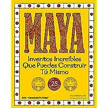 Maya: Inventos Increíbles Que Puedes Construir Tú Mismo (Construyelo Tu Mismo)