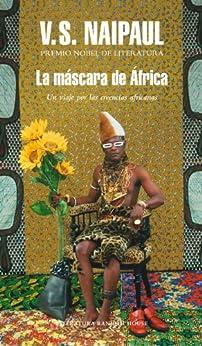 La máscara de África: Un viaje por las creencias africanas de [Naipaul, V.S.]