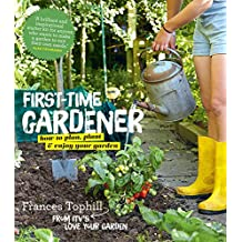 The First-Time Gardener: How to Plan, Plant & Enjoy Your Garden