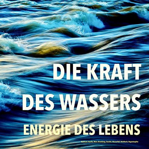 Die Kraft des Wassers: Energie des Lebens - Bachlauf, Quelle, Meer, Brandung, Seeufer, Wasserfall, Waldbach, Regentropfen
