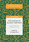 The Making of Islamic Heritage: Muslim Pasts and Heritage Presents (Heritage Studies in the Muslim World) (English Edition)