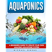 Aquaponics: A Beginner's Guide to Create Your Own Amazing Aquaponic System (Aquaponics, Gardening, Hydroponics, Fish, System) (English Edition)