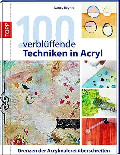 100 verblüffende Techniken in Acryl: Grenzen der Acrylmalerei überschreiten