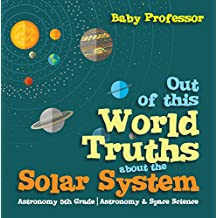 Out of this World Truths about the Solar System Astronomy 5th Grade | Astronomy & Space Science (English Edition)