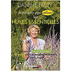 Je ne sais pas utiliser les huiles essentielles: Découvrir l'aromathérapie : LE guide pour se soigner facilement et sans risque (SANTE/FORME)