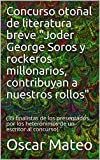 Concurso otoñal de literatura breve 'Joder George Soros y rockeros millonarios, contribuyan a nuestros rollos': (35 finalistas de los presentados por los ... un escritor al concurso) (Spanish Edition)