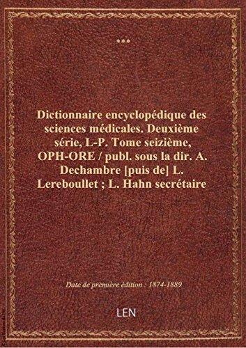Dictionnaire encyclopédique des sciences médicales. Deuxième série, L-P. Tome seizième, OPH-ORE / par XXX