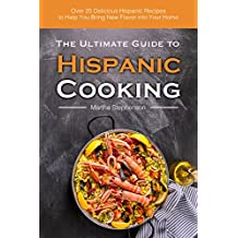 The Ultimate Guide to Hispanic Cooking: Over 25 Delicious Hispanic Recipes to Help You Bring New Flavor into Your Home (English Edition)