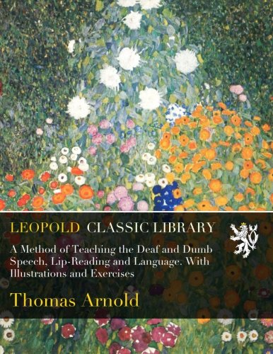 A Method of Teaching the Deaf and Dumb Speech, Lip-Reading and Language. With Illustrations and Exercises por Thomas Arnold