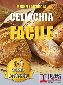 CELIACHIA FACILE. Come vivere una vita di allergie e intolleranze alimentari in modo sano attraverso una dieta bilanciata. di [MICHELE MENDOLA]