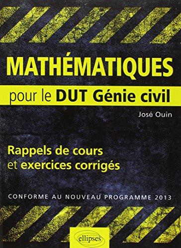 Mathematiques : Pour le DUT Génie civil, Rappels de Cours & Exercices Corriges, Conforme au nouveau programme 2013 par José Ouin