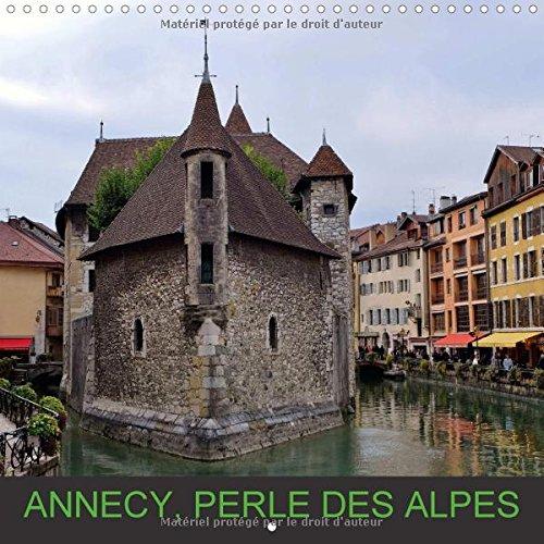Annecy, perle des Alpes : Annecy, bordée par son lac et empreinte de traditions. Calendrier mural 2016