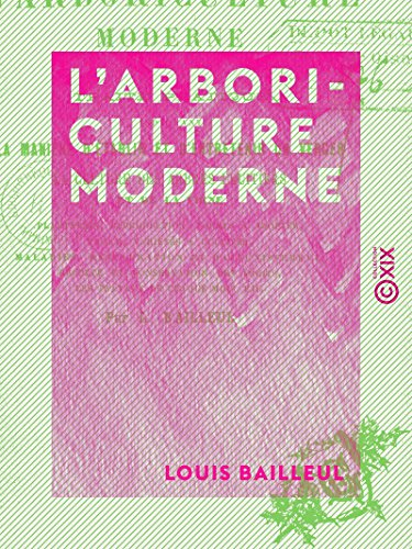 L'Arboriculture moderne: Traité pratique indiquant la manière d'établir et d'entretenir un verger, la culture des arbres fruitiers et de la vigne par Louis Bailleul