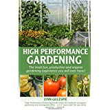 High Performance Gardening: The most fun, productive and organic gardening experience you will ever have!