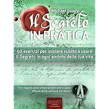 Il Segreto in Pratica. 50 esercizi per iniziare subito a usare il Segreto in ogni ambito della tua vita (Italian Edition)