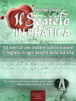 Il Segreto in Pratica. 50 esercizi per iniziare subito a usare il Segreto in ogni ambito della tua vita di [Doody, Michael]