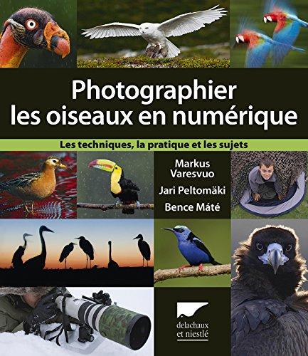 Photographier les oiseaux en numrique. Les techniques, la pratique et les sujets