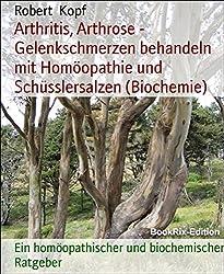 Arthritis, Arthrose - Gelenkschmerzen behandeln mit Homöopathie und Schüsslersalzen (Biochemie): Ein homöopathischer und biochemischer Ratgeber
