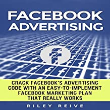 Facebook Advertising: Crack the Facebook Ad Code with an Easy-to-Implement Facebook Marketing Plan That Really Works and Reach 4000 Potential Customers Every Month