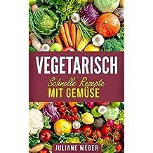 Vegetarisch - Schnelle Rezepte mit Gemüse: Gesunde Ernährung und leckere Rezepte mit Gemüse. Lebensfreude pur.