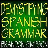 Demystifying Spanish Grammar: Advanced Spanish Grammar, Clarifying the Written Accents, Ser / Estar, Para / Por, Imperfect / Preterite, & the Dreaded Spanish Subjunctive by Brandon Simpson (2008-03-17)