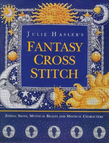 Julie Hasler's Fantasy Cross Stitch: Zodiac Signs, Mythical Beasts and Mystical Characters by Julie S. Hasler (1998-05-05)