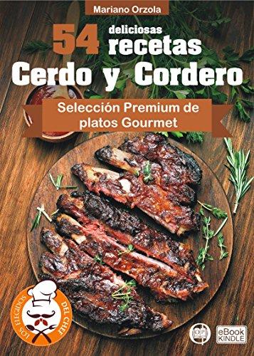 54 DELICIOSAS RECETAS - CERDO Y CORDERO: Selección Premium de platos Gourmet (Colección Los Elegidos del Chef nº 10) por Mariano Orzola